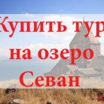 Купить тур на Севан. Туры на озеро Севан от всех туроператоров