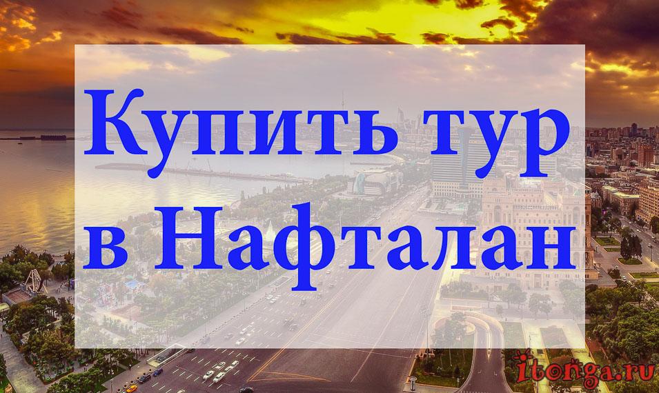 Купит тур в Нафталан, туры в Нафталан, Азербайджан
