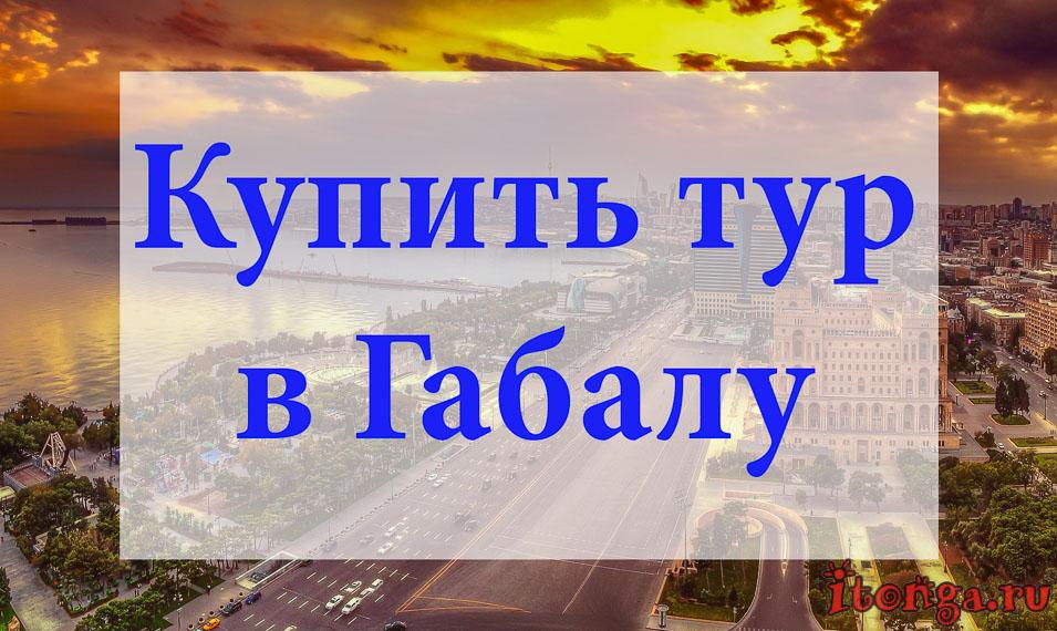 Купит тур в Габалу, туры в Габалу, Азербайджан