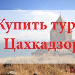 Купить тур в Цахкадзор. Туры в Цахкадзор от всех туроператоров