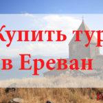 Купить тур в Ереван. Туры в Ереван от всех туроператоров